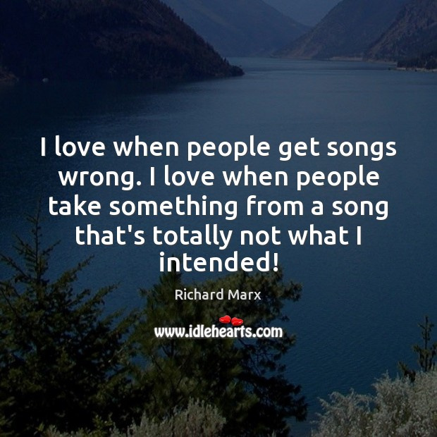 I love when people get songs wrong. I love when people take Richard Marx Picture Quote