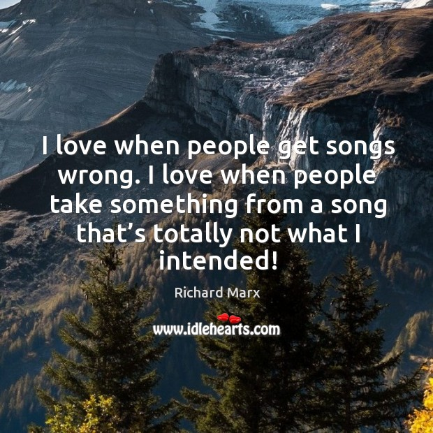 I love when people get songs wrong. I love when people take something from a song that's totally not what I intended! Richard Marx Picture Quote