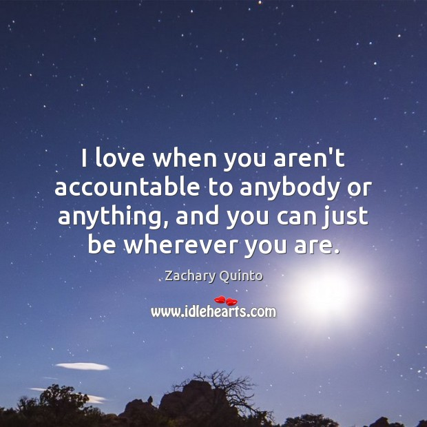 I love when you aren't accountable to anybody or anything, and you Image