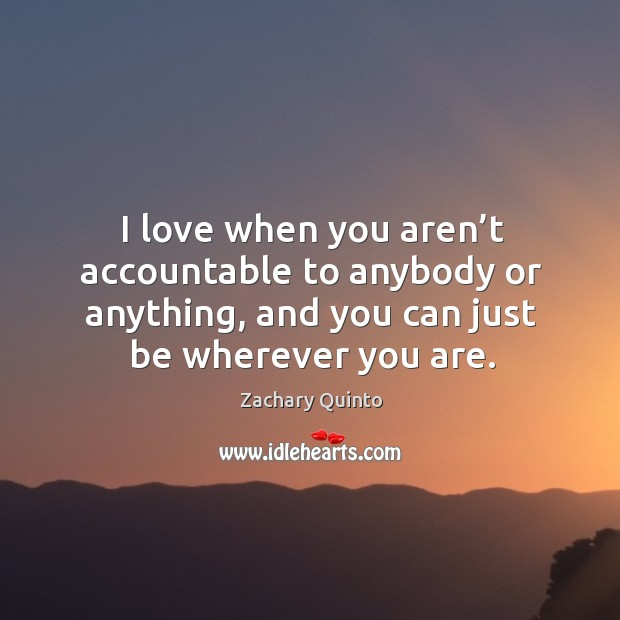 I love when you aren't accountable to anybody or anything, and you can just be wherever you are. Image