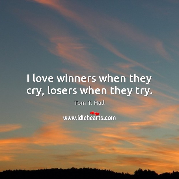 Image, I love winners when they cry, losers when they try.