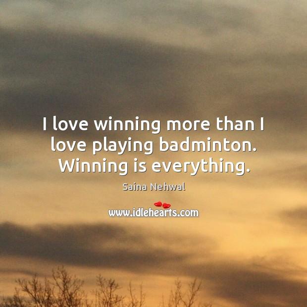 Image, I love winning more than I love playing badminton. Winning is everything.