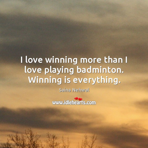 I love winning more than I love playing badminton. Winning is everything. Image