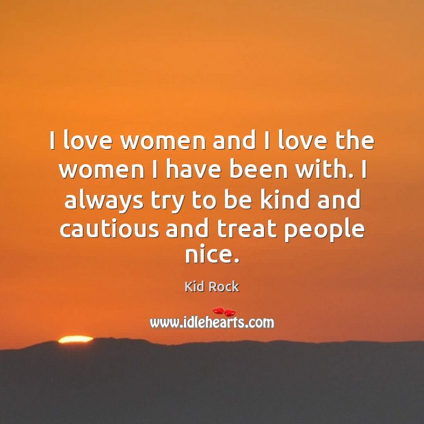 I love women and I love the women I have been with. Kid Rock Picture Quote