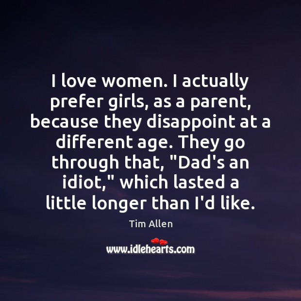 I love women. I actually prefer girls, as a parent, because they Image