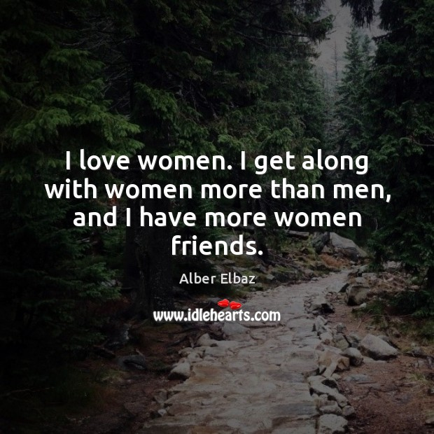 Image, I love women. I get along with women more than men, and I have more women friends.