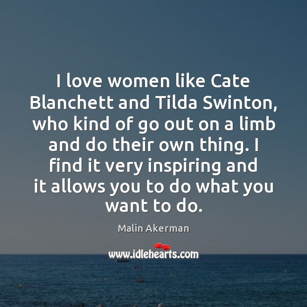 I love women like Cate Blanchett and Tilda Swinton, who kind of Malin Akerman Picture Quote
