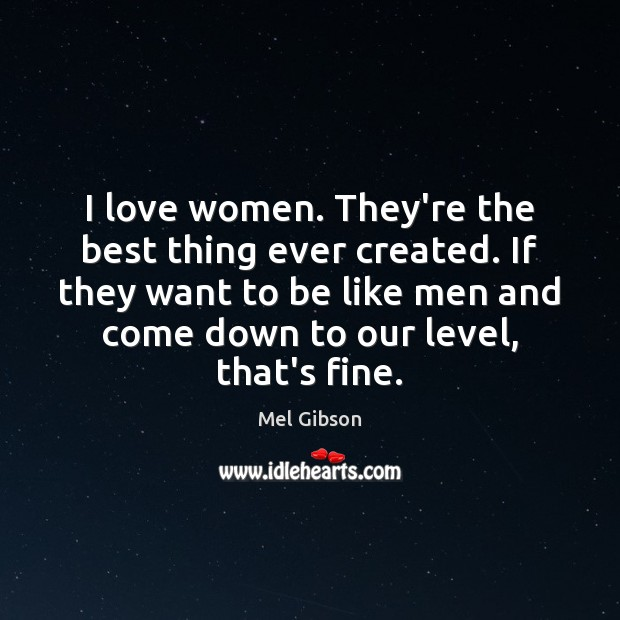 I love women. They're the best thing ever created. If they want Mel Gibson Picture Quote