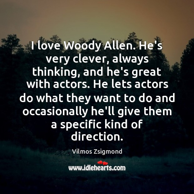 I love Woody Allen. He's very clever, always thinking, and he's great Image