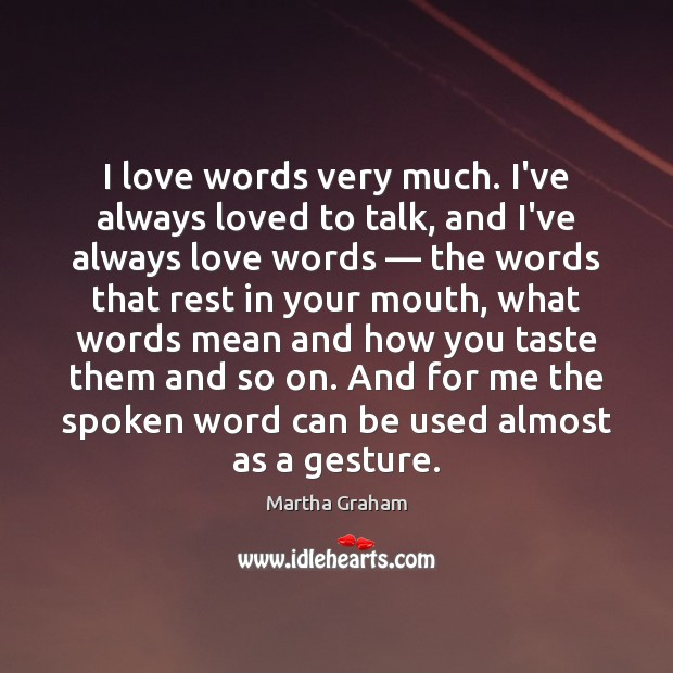 I love words very much. I've always loved to talk, and I've Martha Graham Picture Quote