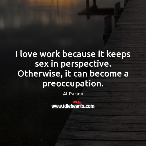 I love work because it keeps sex in perspective. Otherwise, it can become a preoccupation. Image