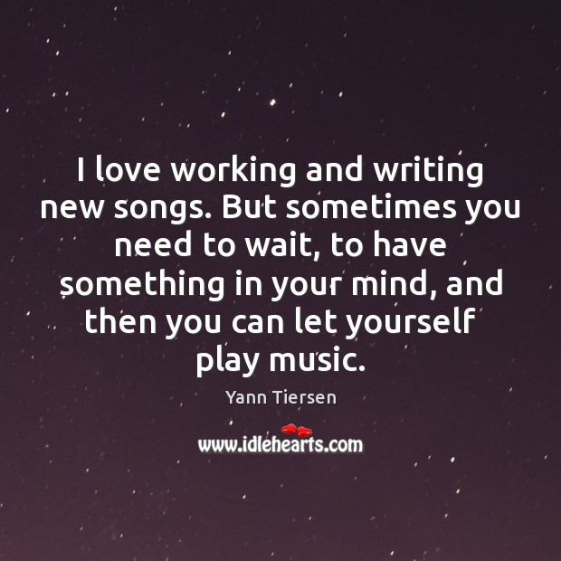 I love working and writing new songs. But sometimes you need to Image