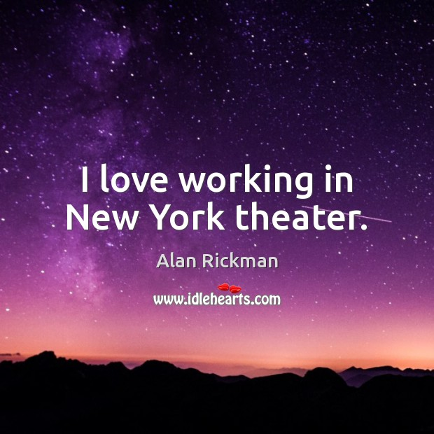 I love working in New York theater. Alan Rickman Picture Quote