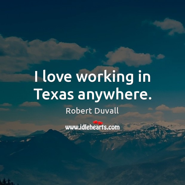 I love working in Texas anywhere. Robert Duvall Picture Quote