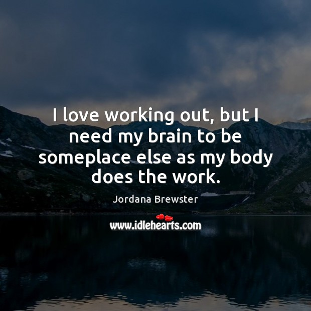 I love working out, but I need my brain to be someplace else as my body does the work. Image