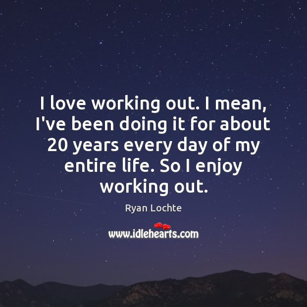 I love working out. I mean, I've been doing it for about 20 Ryan Lochte Picture Quote