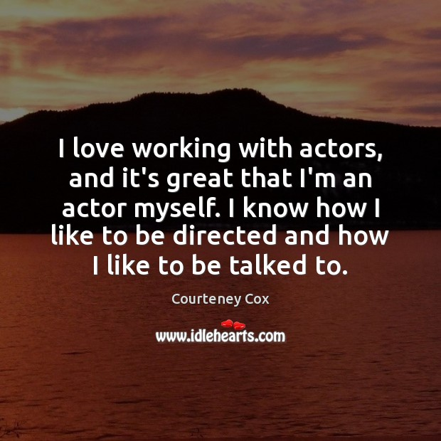 I love working with actors, and it's great that I'm an actor Courteney Cox Picture Quote