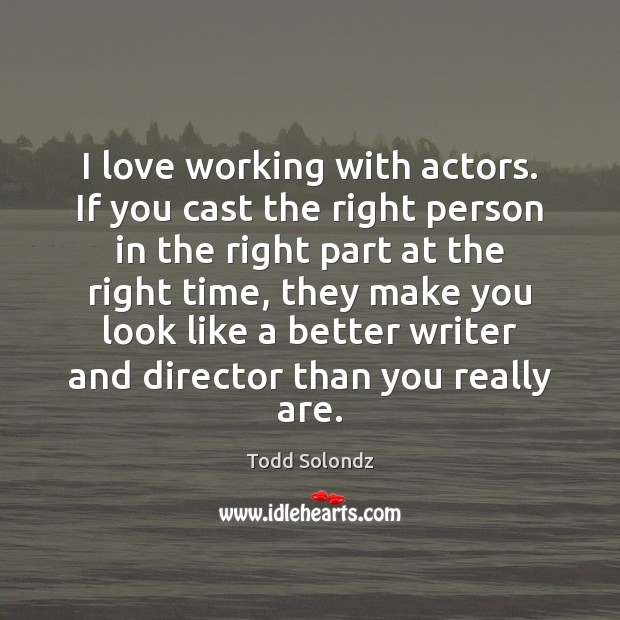 Image, I love working with actors. If you cast the right person in