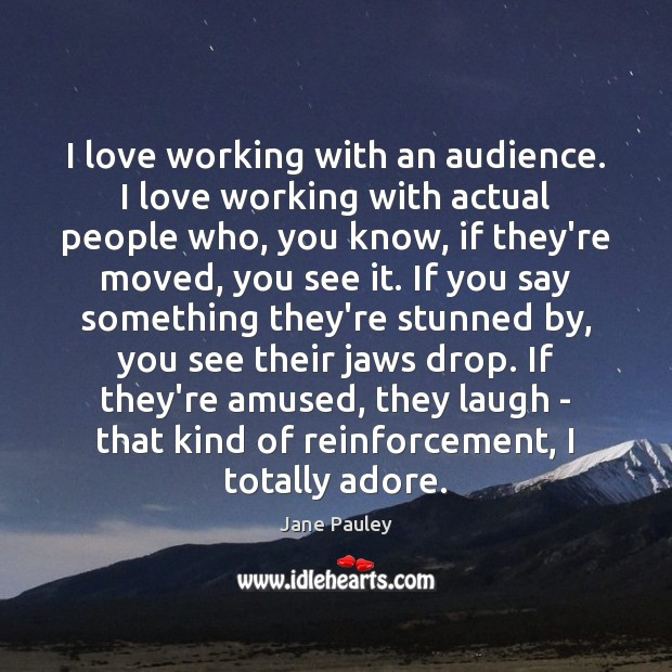 I love working with an audience. I love working with actual people Jane Pauley Picture Quote