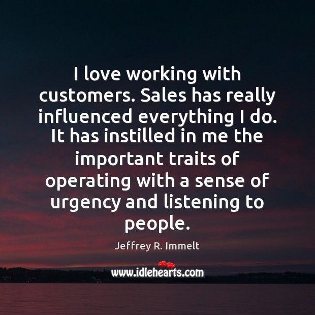 I love working with customers. Sales has really influenced everything I do. Image