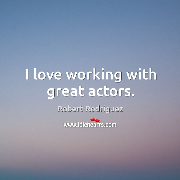I love working with great actors. Robert Rodriguez Picture Quote