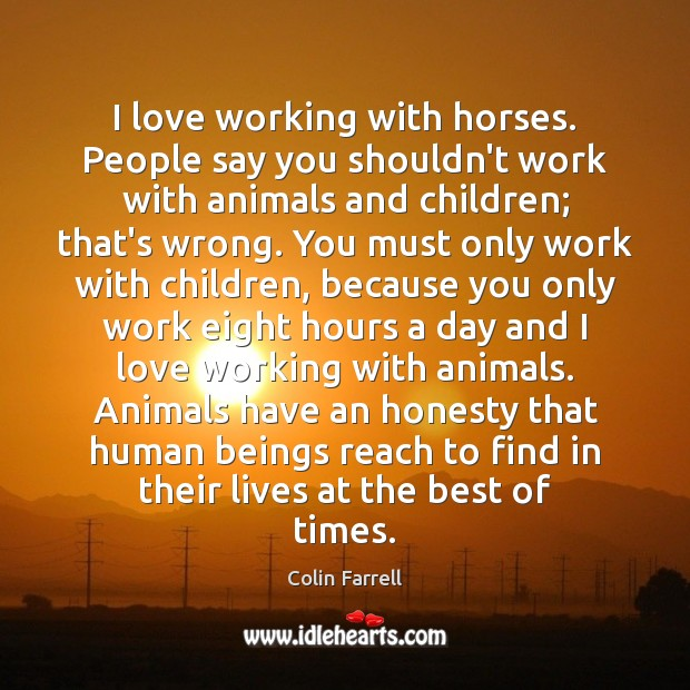 I love working with horses. People say you shouldn't work with animals Colin Farrell Picture Quote