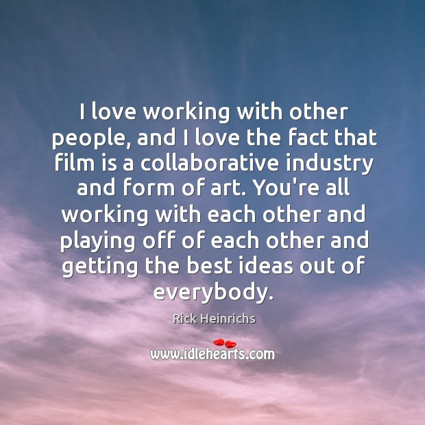 Image, I love working with other people, and I love the fact that