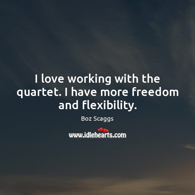 Image, I love working with the quartet. I have more freedom and flexibility.