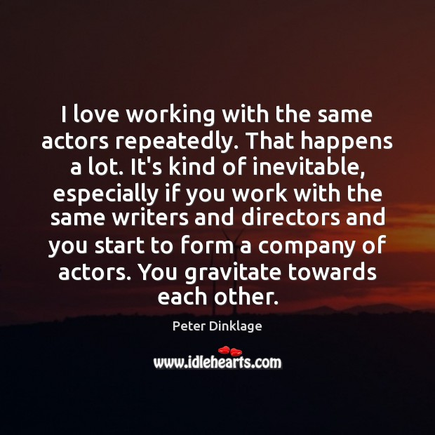 I love working with the same actors repeatedly. That happens a lot. Image