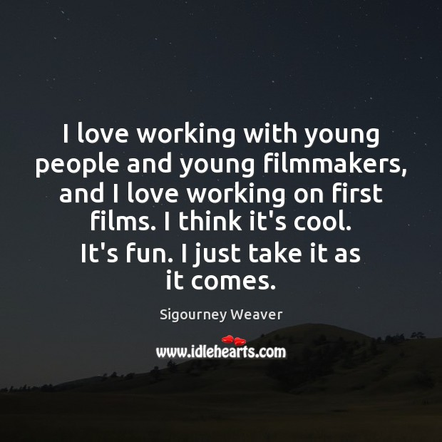 I love working with young people and young filmmakers, and I love Sigourney Weaver Picture Quote