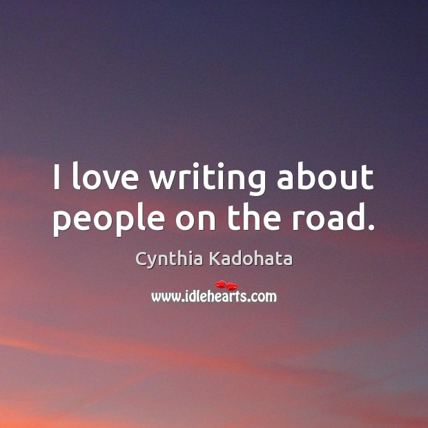 I love writing about people on the road. Cynthia Kadohata Picture Quote