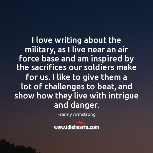 I love writing about the military, as I live near an air Franny Armstrong Picture Quote