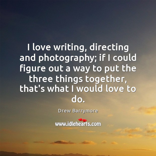 I love writing, directing and photography; if I could figure out a Drew Barrymore Picture Quote