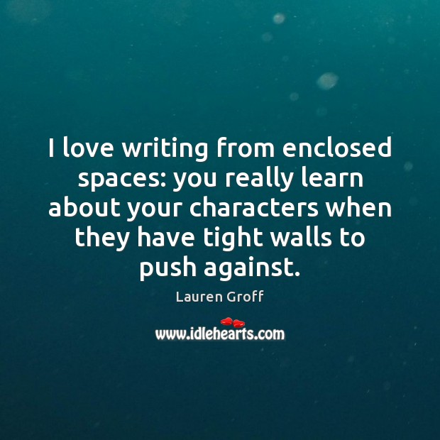 I love writing from enclosed spaces: you really learn about your characters Lauren Groff Picture Quote
