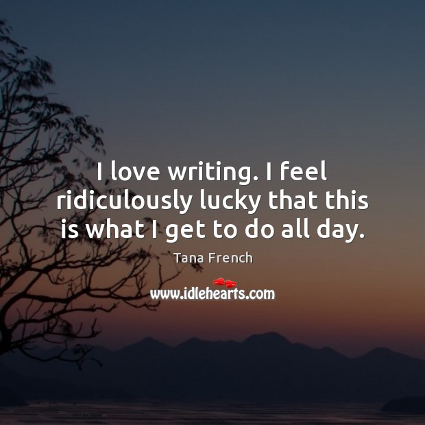 I love writing. I feel ridiculously lucky that this is what I get to do all day. Tana French Picture Quote