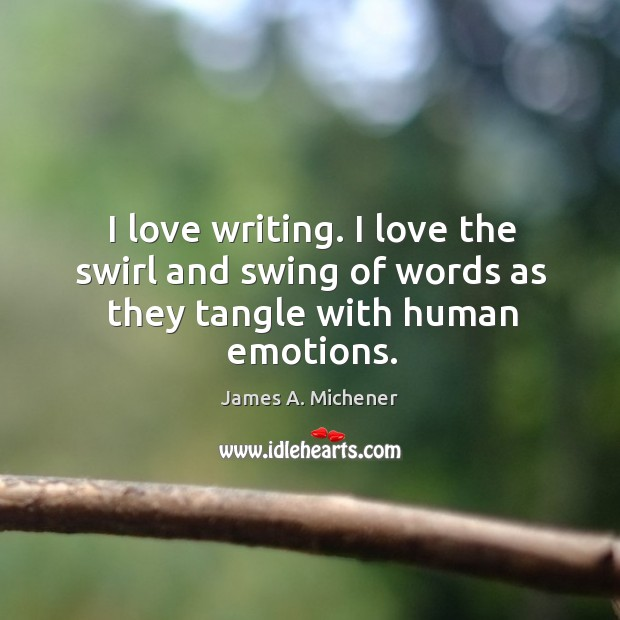 Image, I love writing. I love the swirl and swing of words as they tangle with human emotions.