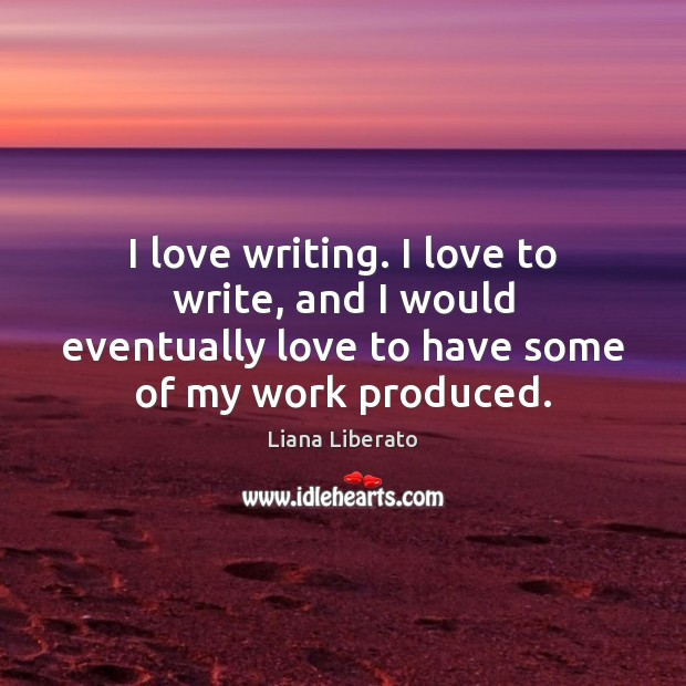 Image, I love writing. I love to write, and I would eventually love