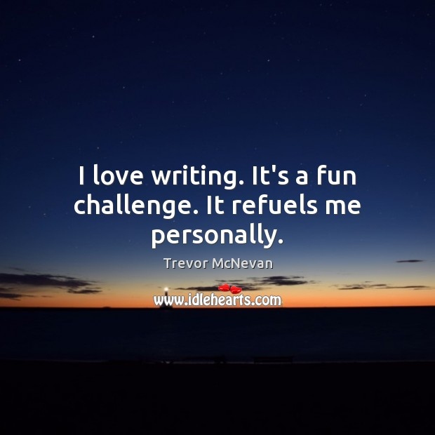 I love writing. It's a fun challenge. It refuels me personally. Image