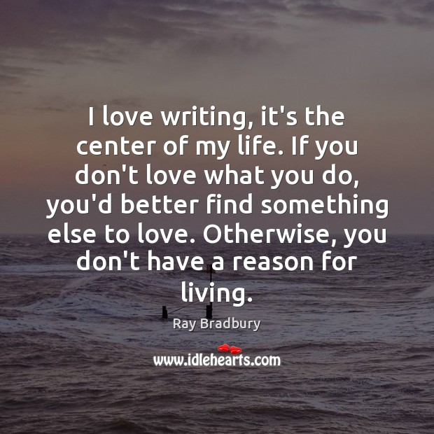 I love writing, it's the center of my life. If you don't Ray Bradbury Picture Quote