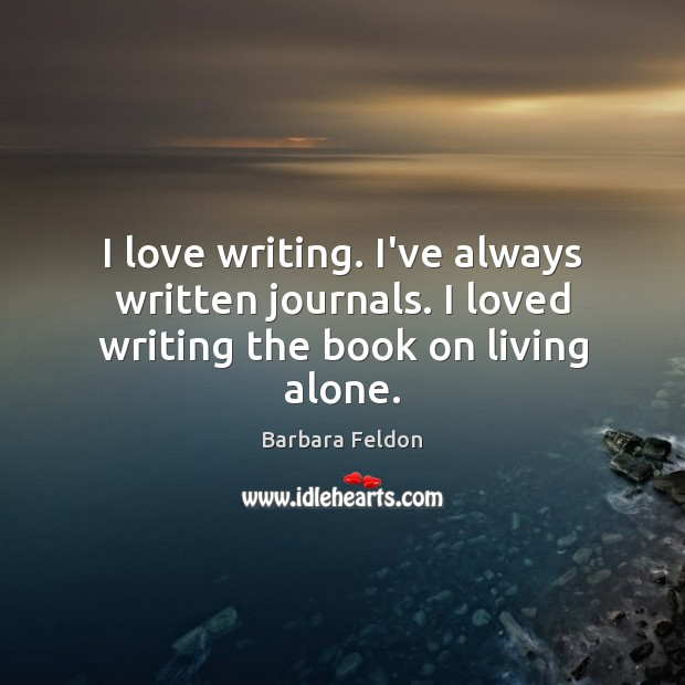 Image, I love writing. I've always written journals. I loved writing the book on living alone.