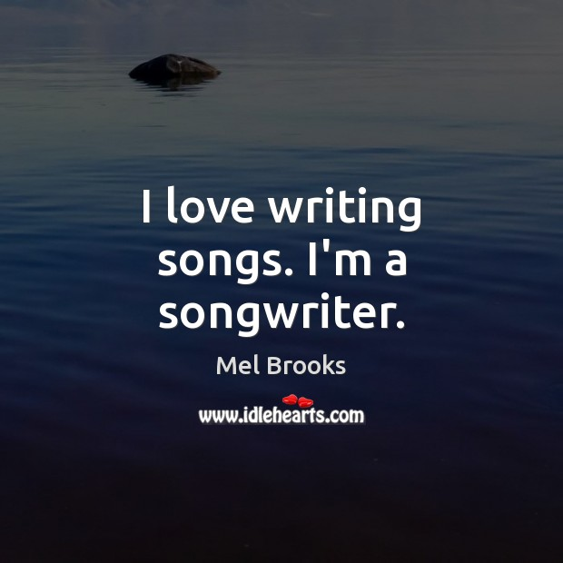 I love writing songs. I'm a songwriter. Image