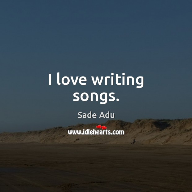 I love writing songs. Image