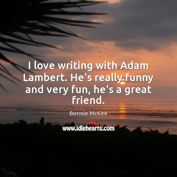 Image, I love writing with Adam Lambert. He's really funny and very fun, he's a great friend.