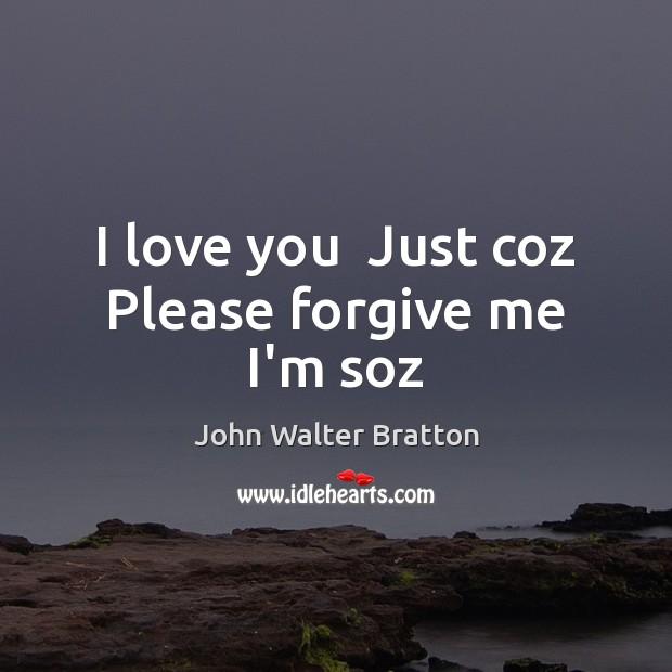I love you  Just coz  Please forgive me  I'm soz John Walter Bratton Picture Quote