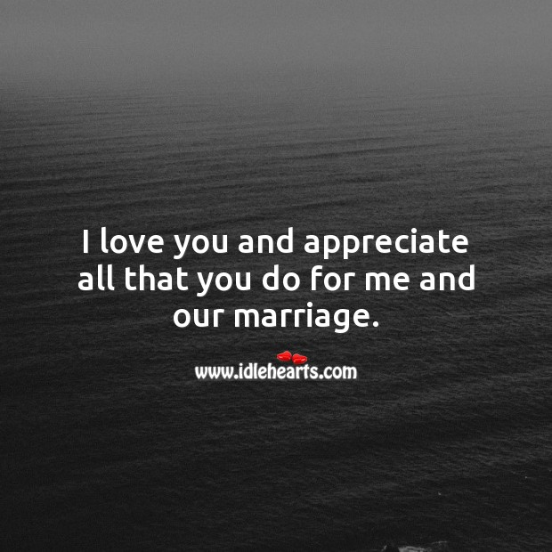 I love you and appreciate all that you do for me and our marriage. Appreciate Quotes Image