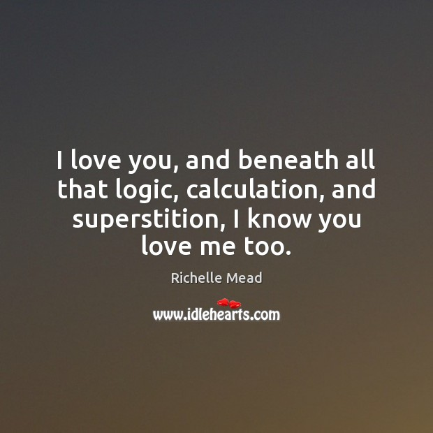 I love you, and beneath all that logic, calculation, and superstition, I Image