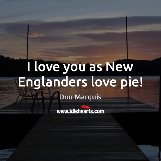 I love you as New Englanders love pie! Don Marquis Picture Quote