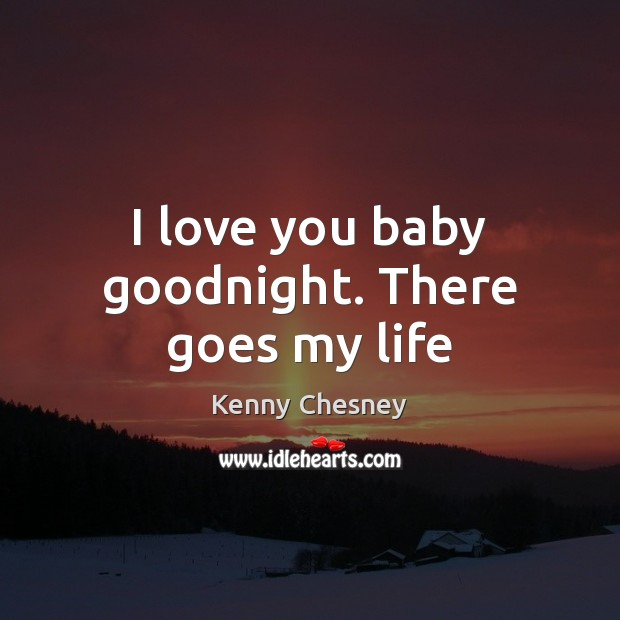 I love you baby goodnight. There goes my life Kenny Chesney Picture Quote