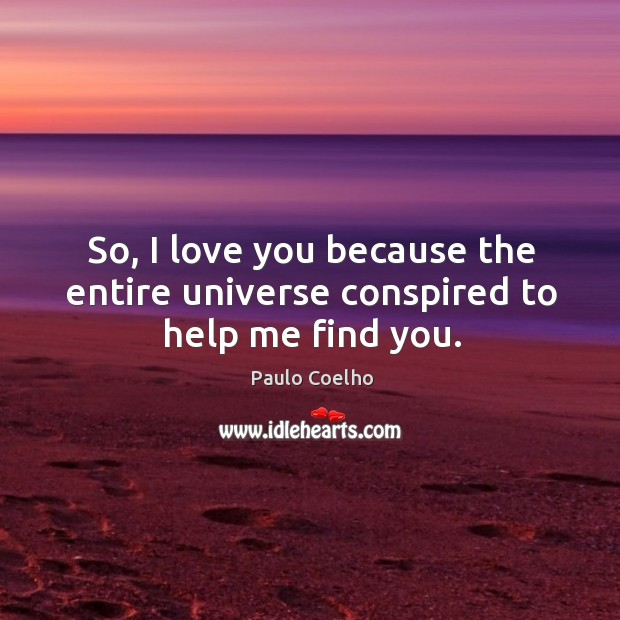 I love you because the entire universe conspired to help me find you. Paulo Coelho Picture Quote