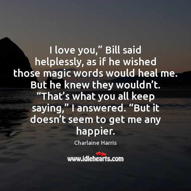 "I love you,"" Bill said helplessly, as if he wished those magic Charlaine Harris Picture Quote"